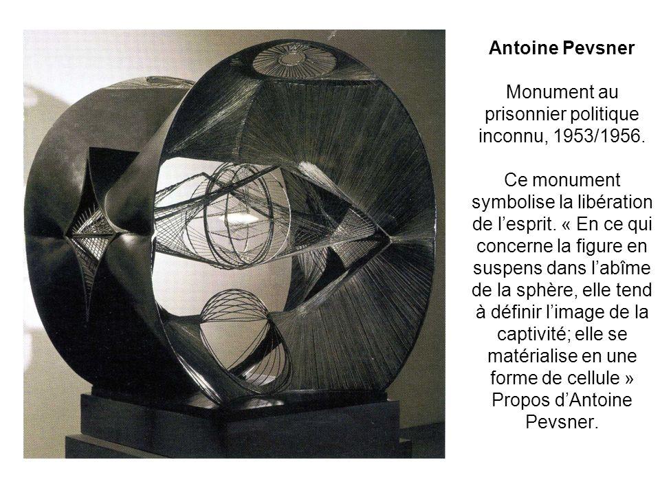 Antoine Pevsner Monument au prisonnier politique inconnu, 1953/1956. Ce monument symbolise la libération de lesprit. « En ce qui concerne la figure en