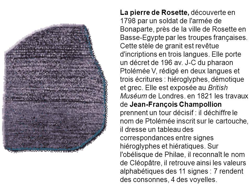 La pierre de Rosette, découverte en 1798 par un soldat de l armée de Bonaparte, près de la ville de Rosette en Basse-Egypte par les troupes françaises.