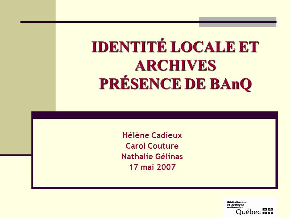 IDENTITÉ LOCALE ET ARCHIVES PRÉSENCE DE BAnQ Hélène Cadieux Carol Couture Nathalie Gélinas 17 mai 2007