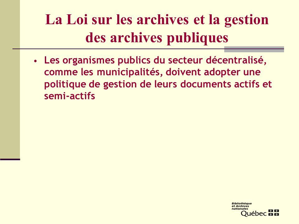 La Loi sur les archives et la gestion des archives publiques Les organismes publics du secteur décentralisé, comme les municipalités, doivent adopter une politique de gestion de leurs documents actifs et semi-actifs