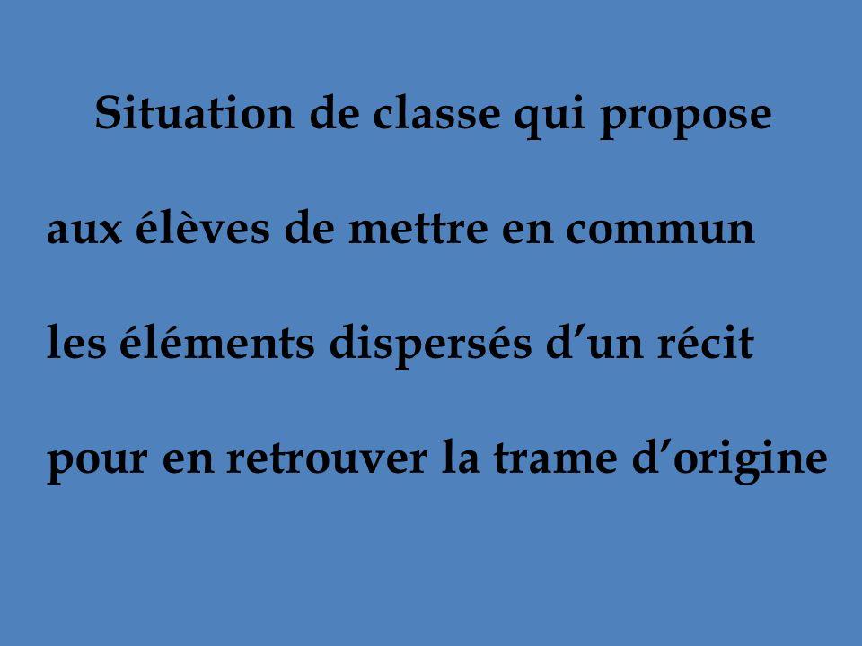 Situation de classe qui propose aux élèves de mettre en commun les éléments dispersés dun récit pour en retrouver la trame dorigine