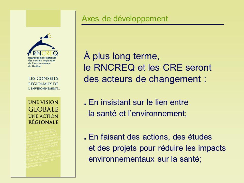 Axes de développement À plus long terme, le RNCREQ et les CRE seront des acteurs de changement :. En insistant sur le lien entre la santé et lenvironn