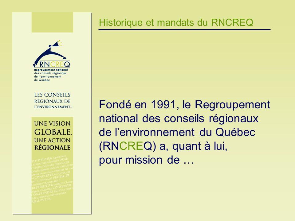Historique et mandats du RNCREQ Fondé en 1991, le Regroupement national des conseils régionaux de lenvironnement du Québec (RNCREQ) a, quant à lui, po