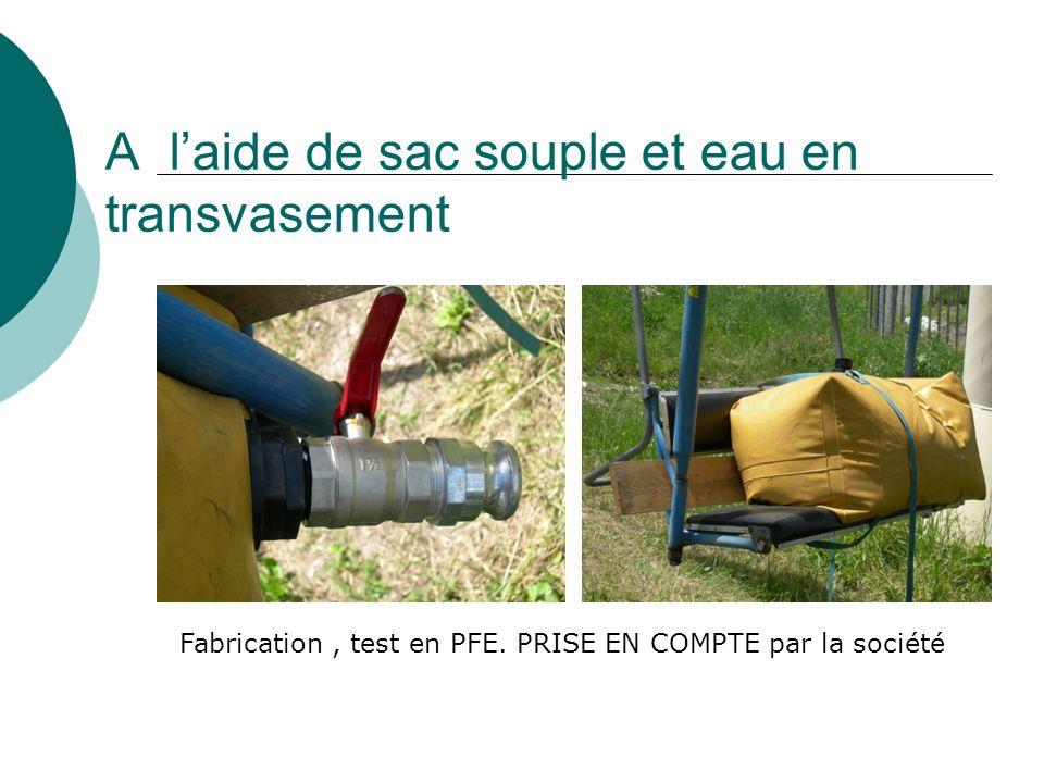 A laide de sac souple et eau en transvasement Fabrication, test en PFE. PRISE EN COMPTE par la société