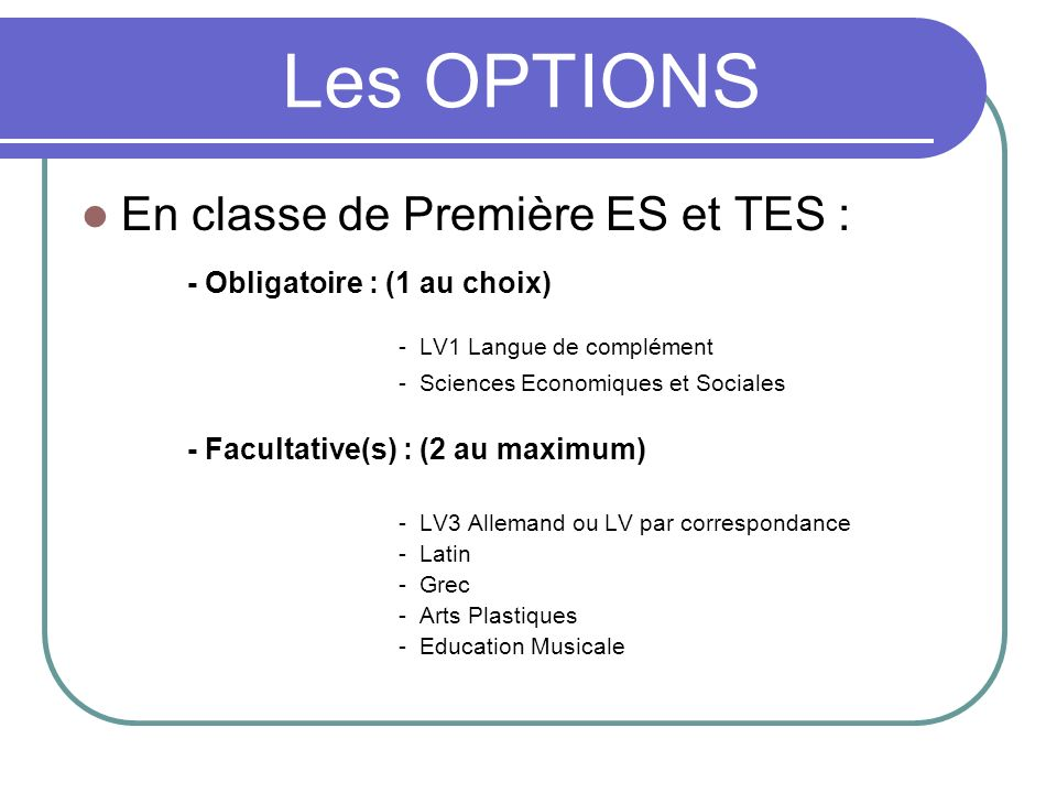 Les OPTIONS En classe de Première ES et TES : - Obligatoire : (1 au choix) - LV1 Langue de complément - Sciences Economiques et Sociales - Facultative