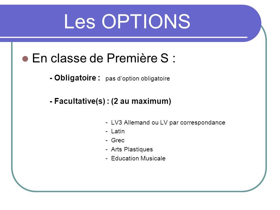 Les OPTIONS En classe de Première S : - Obligatoire : pas doption obligatoire - Facultative(s) : (2 au maximum) - LV3 Allemand ou LV par correspondanc