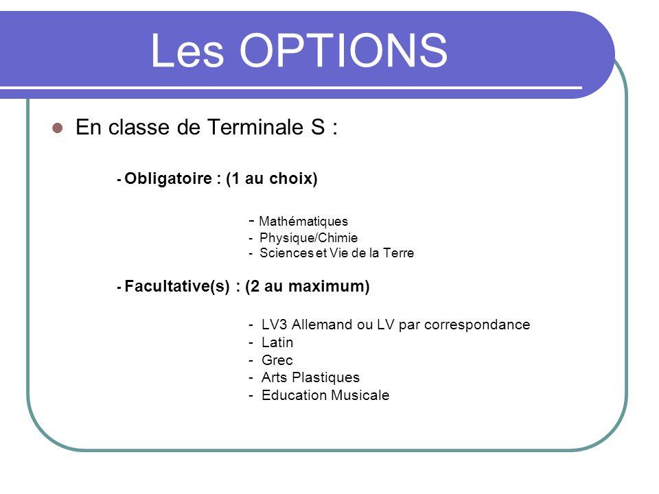 Les OPTIONS En classe de Terminale S : - Obligatoire : (1 au choix) - Mathématiques - Physique/Chimie - Sciences et Vie de la Terre - Facultative(s) :