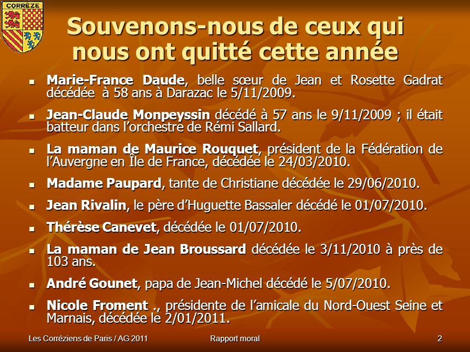 Les Corréziens de Paris / AG 2011 Rapport moral 2 Souvenons-nous de ceux qui nous ont quitté cette année Marie-France Daude, belle sœur de Jean et Rosette Gadrat décédée à 58 ans à Darazac le 5/11/2009.