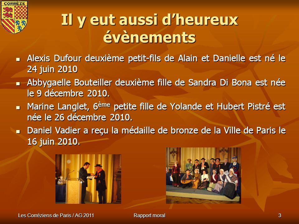 Les Corréziens de Paris / AG 2011 Rapport moral 3 Il y eut aussi dheureux évènements Alexis Dufour deuxième petit-fils de Alain et Danielle est né le 24 juin 2010 Alexis Dufour deuxième petit-fils de Alain et Danielle est né le 24 juin 2010 Abbygaelle Bouteiller deuxième fille de Sandra Di Bona est née le 9 décembre 2010.