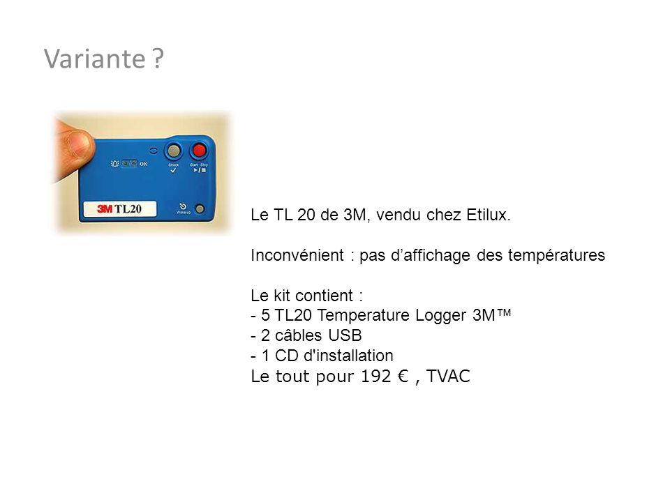Variante ? Le TL 20 de 3M, vendu chez Etilux. Inconvénient : pas daffichage des températures Le kit contient : - 5 TL20 Temperature Logger 3M - 2 câbl