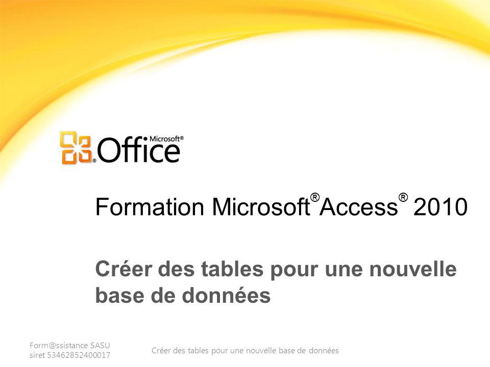 Formation Microsoft ® Access ® 2010 Créer des tables pour une nouvelle base de données Form@ssistance SASU siret 53462852400017 Créer des tables pour une nouvelle base de données