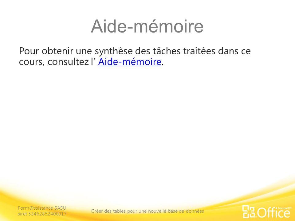 Aide-mémoire Pour obtenir une synthèse des tâches traitées dans ce cours, consultez l Aide-mémoire.Aide-mémoire Form@ssistance SASU siret 53462852400017 Créer des tables pour une nouvelle base de données