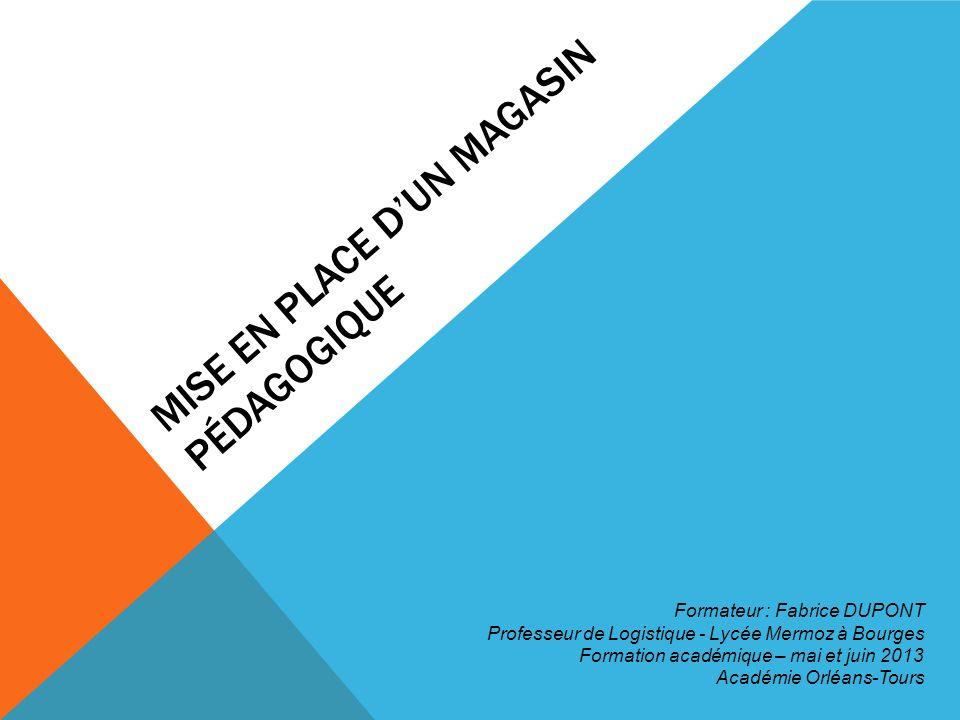 MISE EN PLACE DUN MAGASIN PÉDAGOGIQUE Formateur : Fabrice DUPONT Professeur de Logistique - Lycée Mermoz à Bourges Formation académique – mai et juin