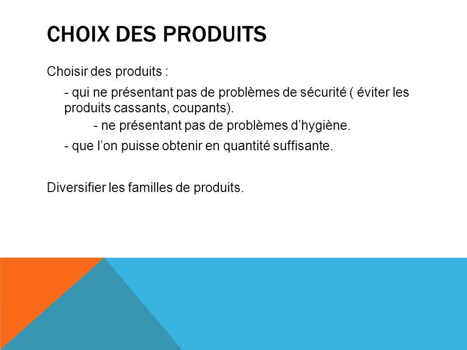 CHOIX DES PRODUITS Choisir des produits : - qui ne présentant pas de problèmes de sécurité ( éviter les produits cassants, coupants). - ne présentant