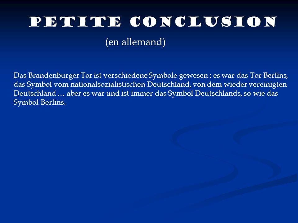 Petite conclusion (en allemand) Das Brandenburger Tor ist verschiedene Symbole gewesen : es war das Tor Berlins, das Symbol vom nationalsozialistische