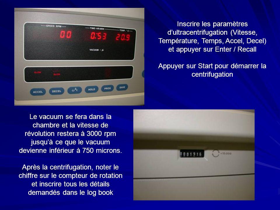 Inscrire les paramètres dultracentrifugation (Vitesse, Température, Temps, Accel, Decel) et appuyer sur Enter / Recall Appuyer sur Start pour démarrer la centrifugation Le vacuum se fera dans la chambre et la vitesse de révolution restera à 3000 rpm jusquà ce que le vacuum devienne inférieur à 750 microns.