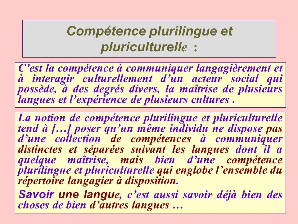 Compétence plurilingue et pluriculturell e : Cest la compétence à communiquer langagièrement et à interagir culturellement dun acteur social qui possè