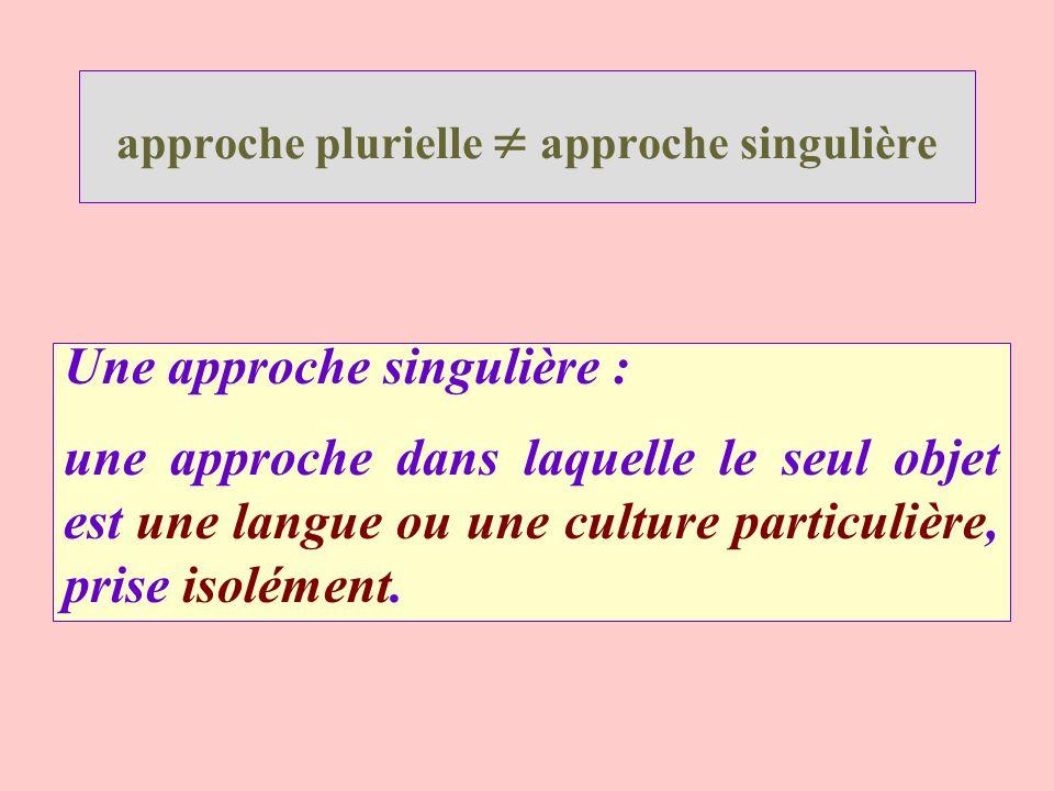 approche plurielle approche singulière Une approche singulière : une approche dans laquelle le seul objet est une langue ou une culture particulière,