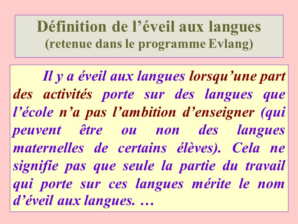 Définition de léveil aux langues (retenue dans le programme Evlang) Il y a éveil aux langues lorsquune part des activités porte sur des langues que lé