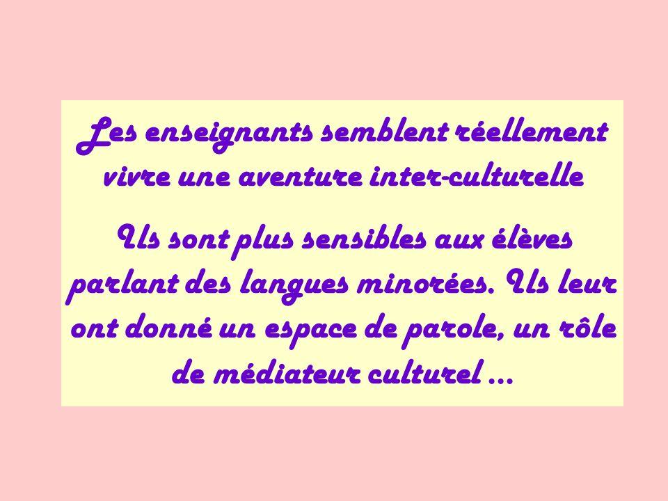 Les enseignants semblent réellement vivre une aventure inter-culturelle Ils sont plus sensibles aux élèves parlant des langues minorées. Ils leur ont