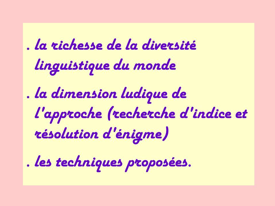 . la richesse de la diversité linguistique du monde. la dimension ludique de l'approche (recherche d'indice et résolution d'énigme). les techniques pr