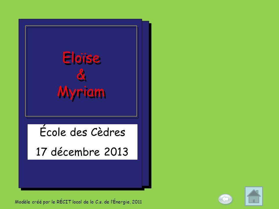 École des Cèdres 17 décembre 2013 Eloïse & Myriam Eloïse & Myriam Modèle créé par le RÉCIT local de la C.s. de lÉnergie, 2011