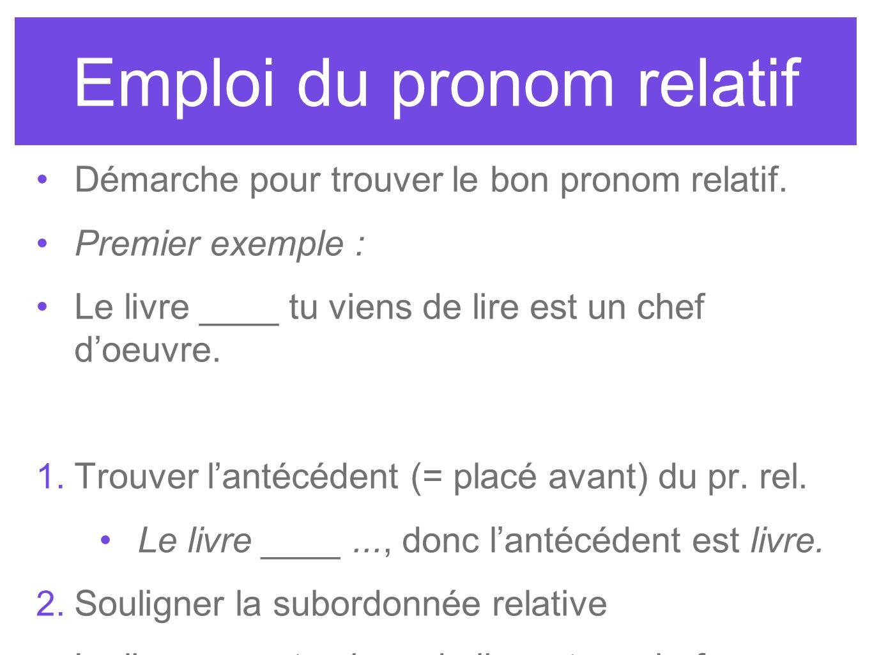 Emploi du pronom relatif Démarche pour trouver le bon pronom relatif. Premier exemple : Le livre ____ tu viens de lire est un chef doeuvre. 1. Trouver