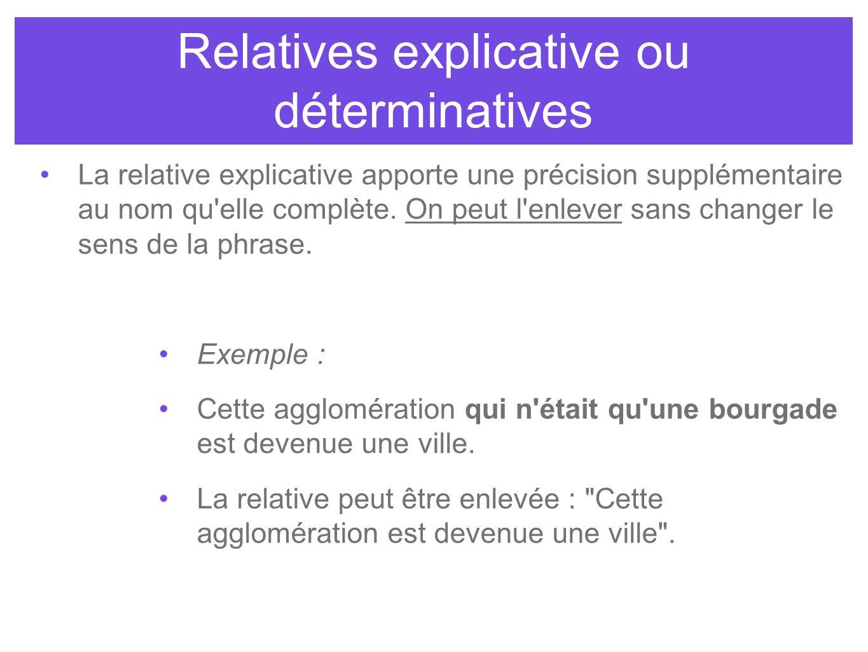 Relatives explicative ou déterminatives La relative explicative apporte une précision supplémentaire au nom qu'elle complète. On peut l'enlever sans c