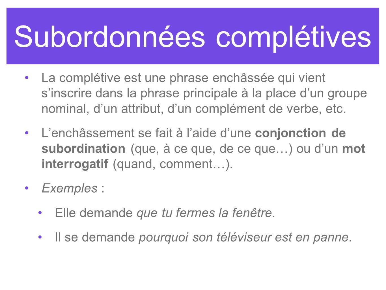Subordonnées complétives La complétive est une phrase enchâssée qui vient sinscrire dans la phrase principale à la place dun groupe nominal, dun attri