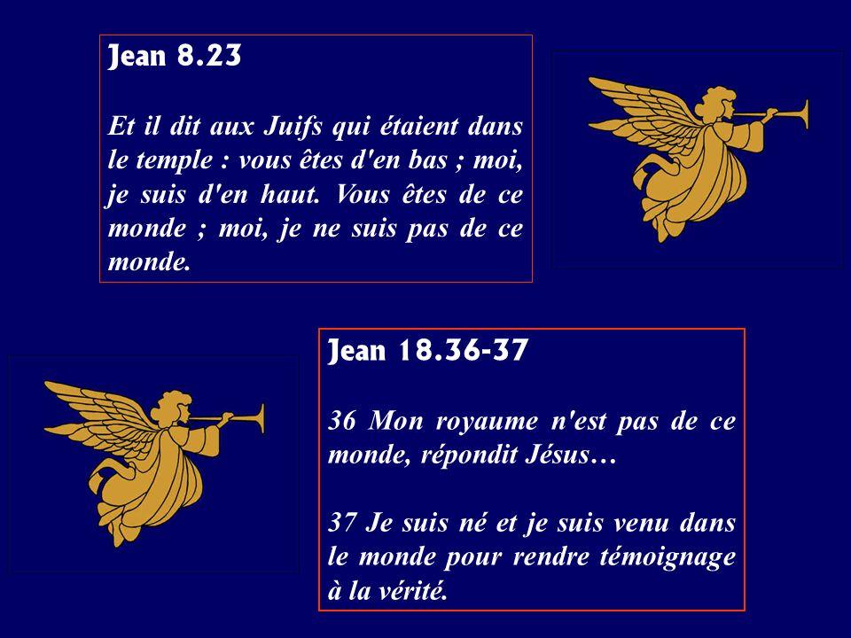 Jean 8.23 Et il dit aux Juifs qui étaient dans le temple : vous êtes d'en bas ; moi, je suis d'en haut. Vous êtes de ce monde ; moi, je ne suis pas de