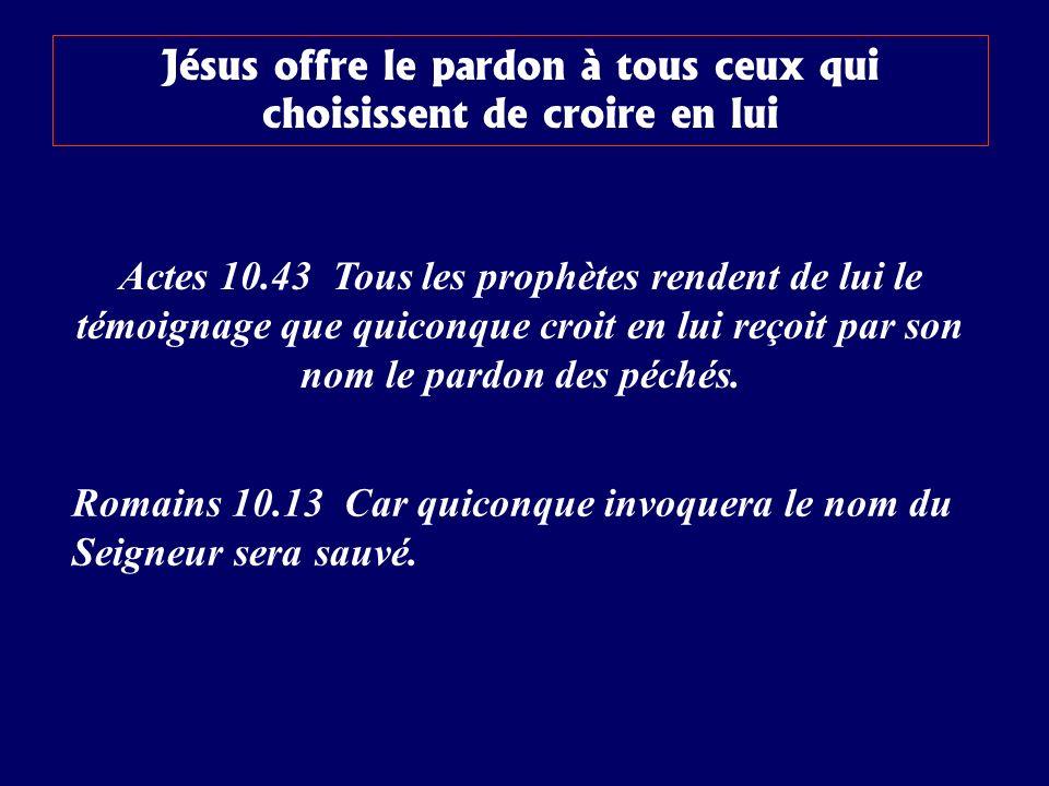 Jésus offre le pardon à tous ceux qui choisissent de croire en lui Actes 10.43 Tous les prophètes rendent de lui le témoignage que quiconque croit en