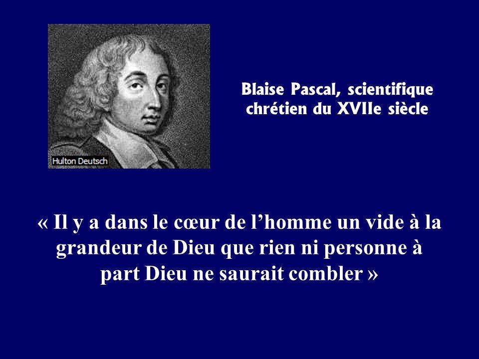 Blaise Pascal, scientifique chrétien du XVIIe siècle « Il y a dans le cœur de lhomme un vide à la grandeur de Dieu que rien ni personne à part Dieu ne