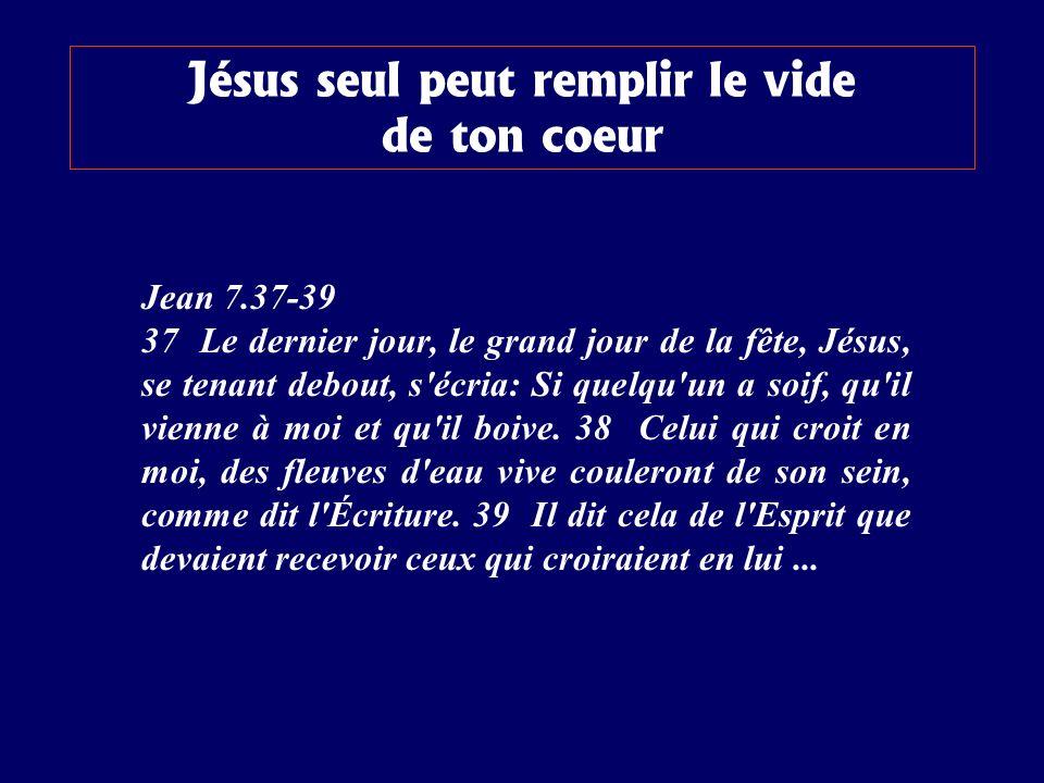 Jean 7.37-39 37 Le dernier jour, le grand jour de la fête, Jésus, se tenant debout, s écria: Si quelqu un a soif, qu il vienne à moi et qu il boive.
