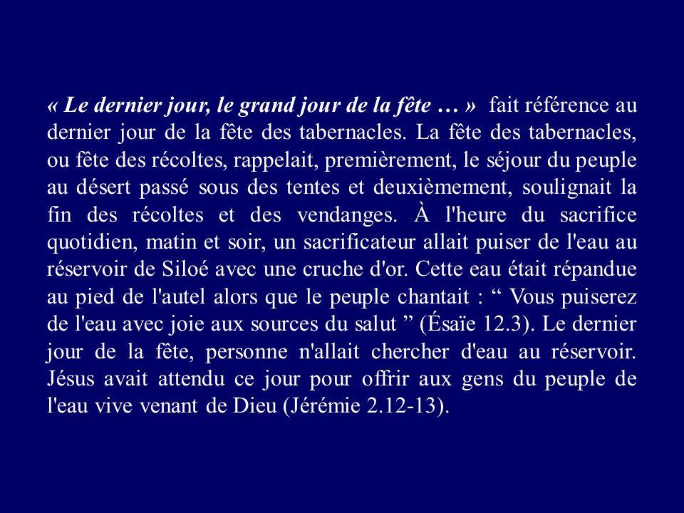 « Le dernier jour, le grand jour de la fête … » fait référence au dernier jour de la fête des tabernacles. La fête des tabernacles, ou fête des récolt