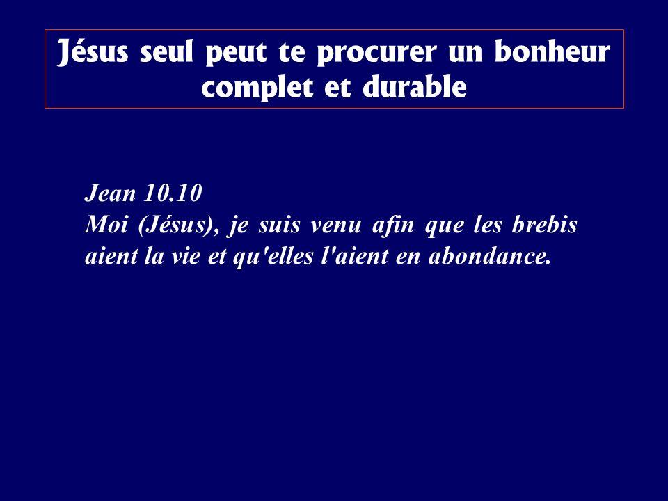 Jean 10.10 Moi (Jésus), je suis venu afin que les brebis aient la vie et qu'elles l'aient en abondance. Jésus seul peut te procurer un bonheur complet