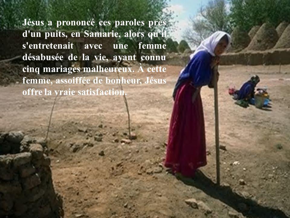 Jésus a prononcé ces paroles près d'un puits, en Samarie, alors qu'il s'entretenait avec une femme désabusée de la vie, ayant connu cinq mariages malh