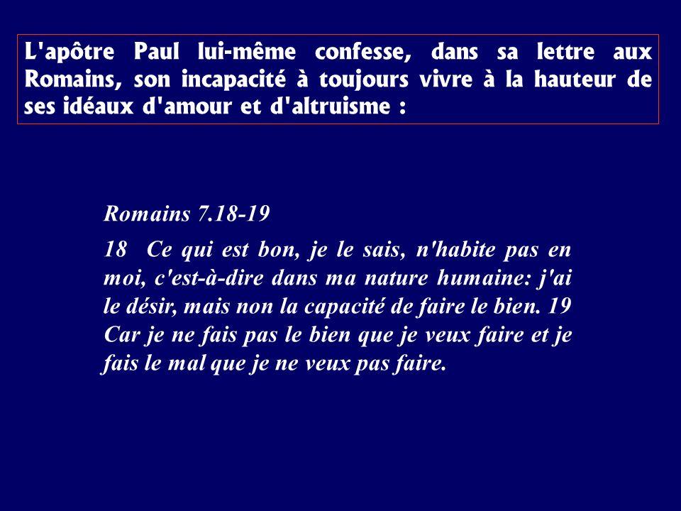 Romains 7.18-19 18 Ce qui est bon, je le sais, n habite pas en moi, c est-à-dire dans ma nature humaine: j ai le désir, mais non la capacité de faire le bien.