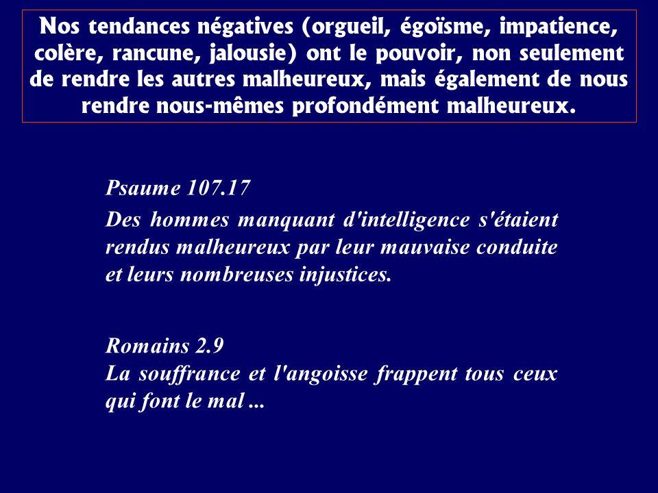 Psaume 107.17 Des hommes manquant d'intelligence s'étaient rendus malheureux par leur mauvaise conduite et leurs nombreuses injustices. Nos tendances