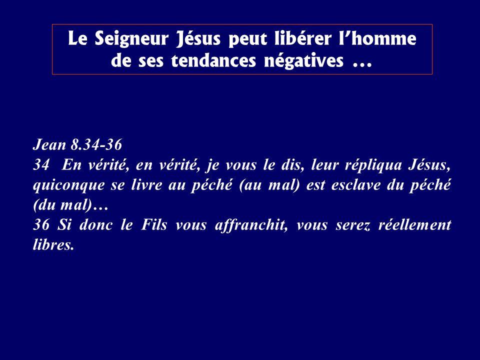 Le Seigneur Jésus peut libérer lhomme de ses tendances négatives... Jean 8.34-36 34 En vérité, en vérité, je vous le dis, leur répliqua Jésus, quiconq