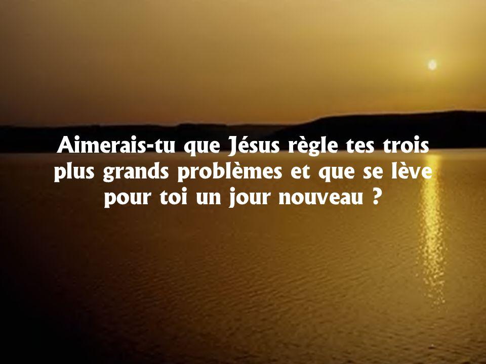 Aimerais-tu que Jésus règle tes trois plus grands problèmes et que se lève pour toi un jour nouveau ?