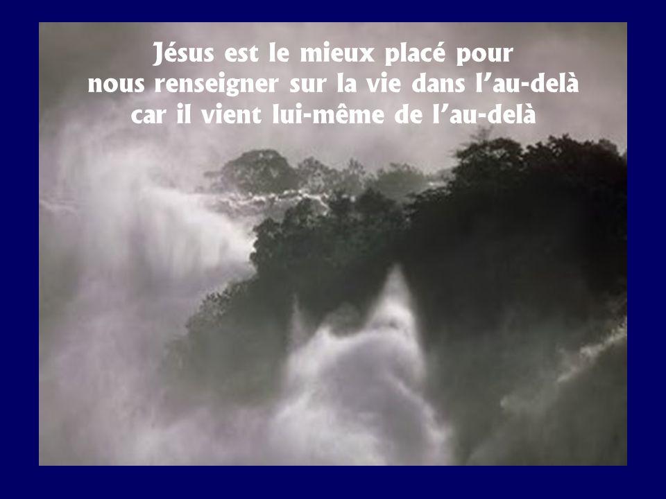 Jésus est le mieux placé pour nous renseigner sur la vie dans lau-delà car il vient lui-même de lau-delà