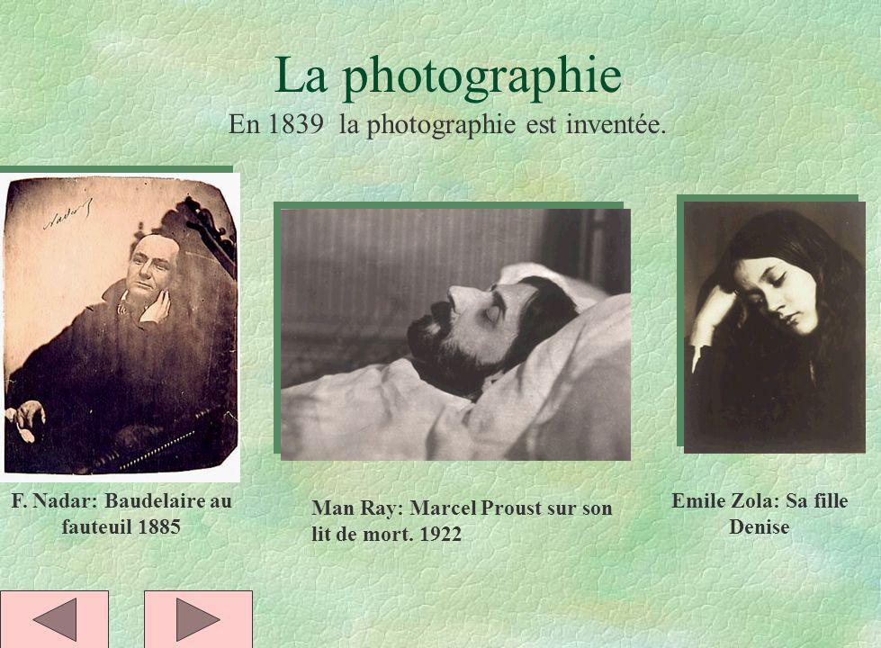 La photographie F. Nadar: Baudelaire au fauteuil 1885 En 1839 la photographie est inventée. Man Ray: Marcel Proust sur son lit de mort. 1922 Emile Zol
