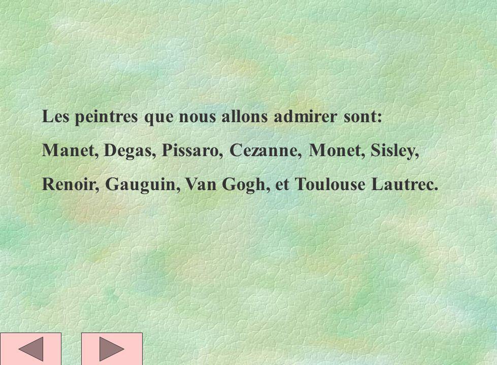 Les peintres que nous allons admirer sont: Manet, Degas, Pissaro, Cezanne, Monet, Sisley, Renoir, Gauguin, Van Gogh, et Toulouse Lautrec.