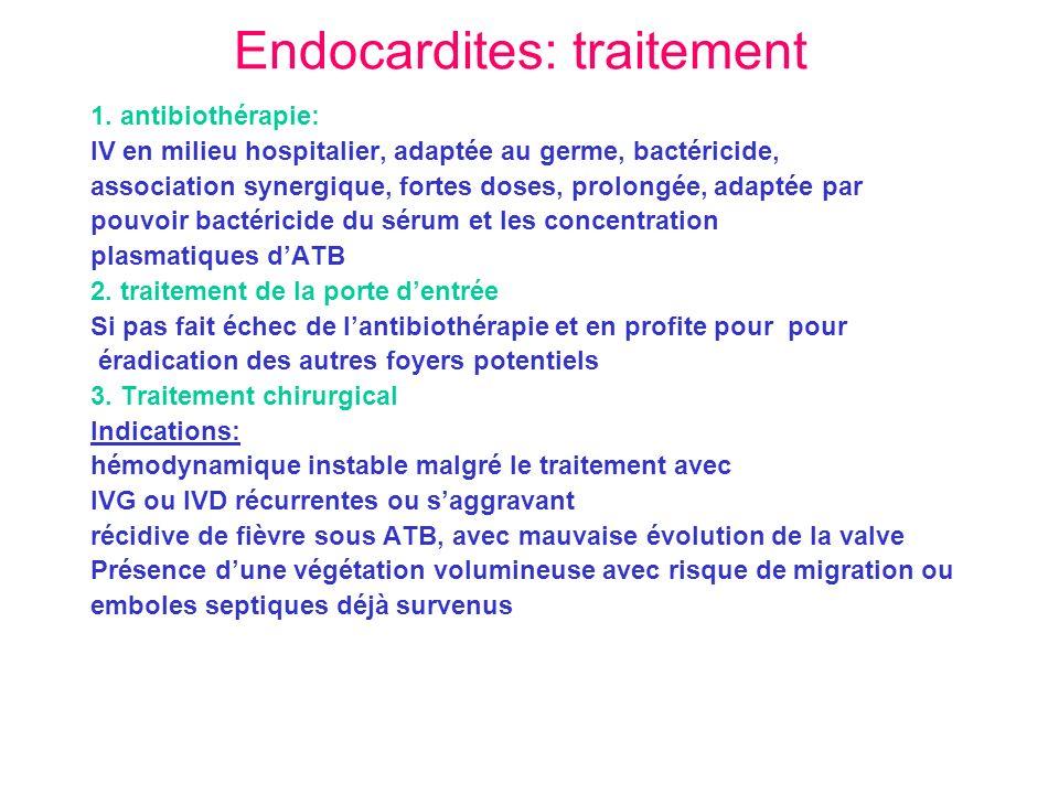 Endocardites: traitement 1. antibiothérapie: IV en milieu hospitalier, adaptée au germe, bactéricide, association synergique, fortes doses, prolongée,