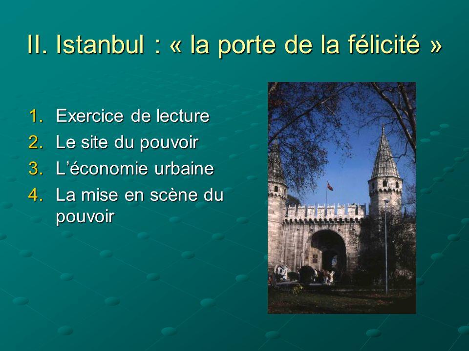 II. Istanbul : « la porte de la félicité » 1.Exercice de lecture 2.Le site du pouvoir 3.Léconomie urbaine 4.La mise en scène du pouvoir