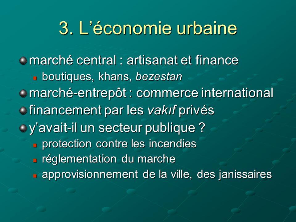 3. Léconomie urbaine marché central : artisanat et finance boutiques, khans, bezestan boutiques, khans, bezestan marché-entrepôt : commerce internatio