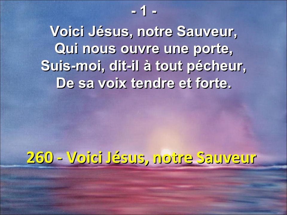 260 - Voici Jésus, notre Sauveur - 1 - Voici Jésus, notre Sauveur, Qui nous ouvre une porte, Suis-moi, dit-il à tout pécheur, De sa voix tendre et forte.