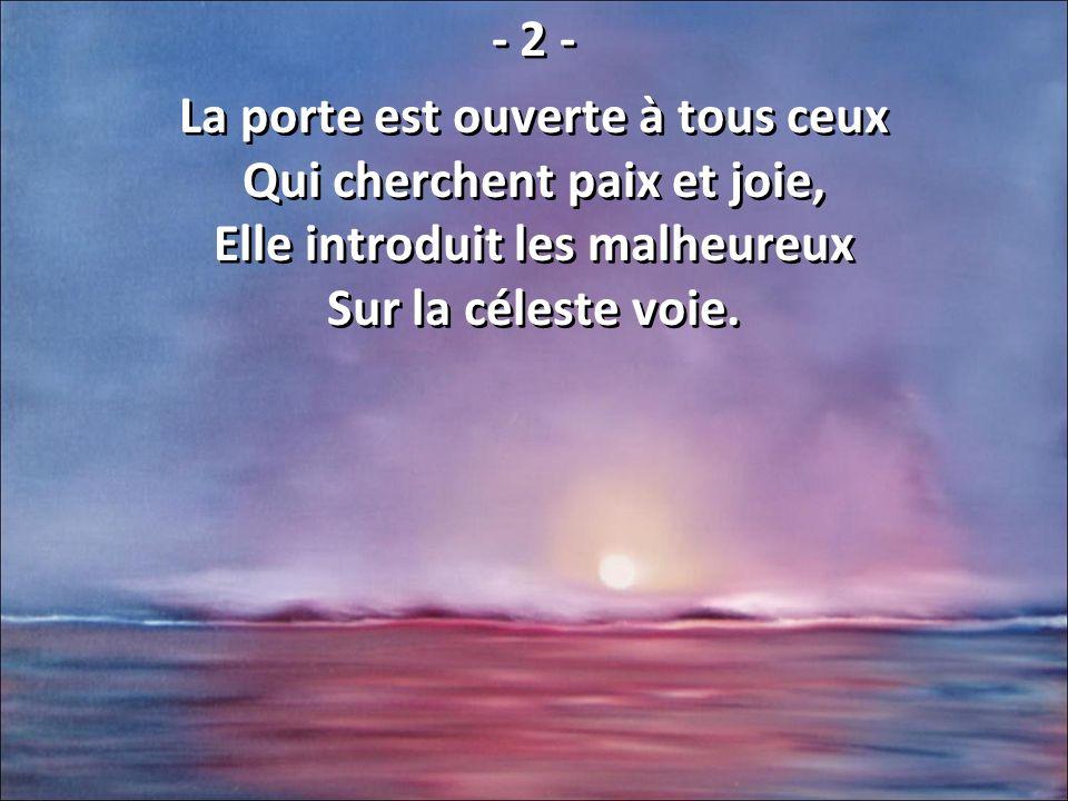 - 2 - La porte est ouverte à tous ceux Qui cherchent paix et joie, Elle introduit les malheureux Sur la céleste voie. - 2 - La porte est ouverte à tou