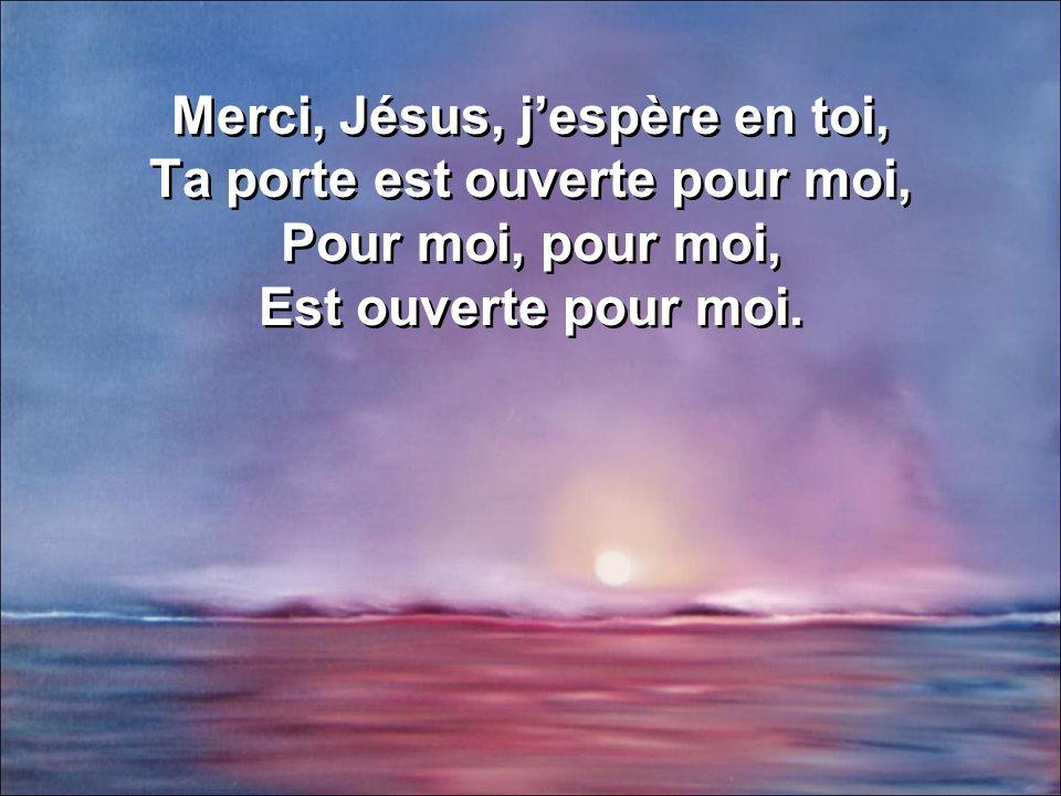 Merci, Jésus, jespère en toi, Ta porte est ouverte pour moi, Pour moi, pour moi, Est ouverte pour moi. Merci, Jésus, jespère en toi, Ta porte est ouve