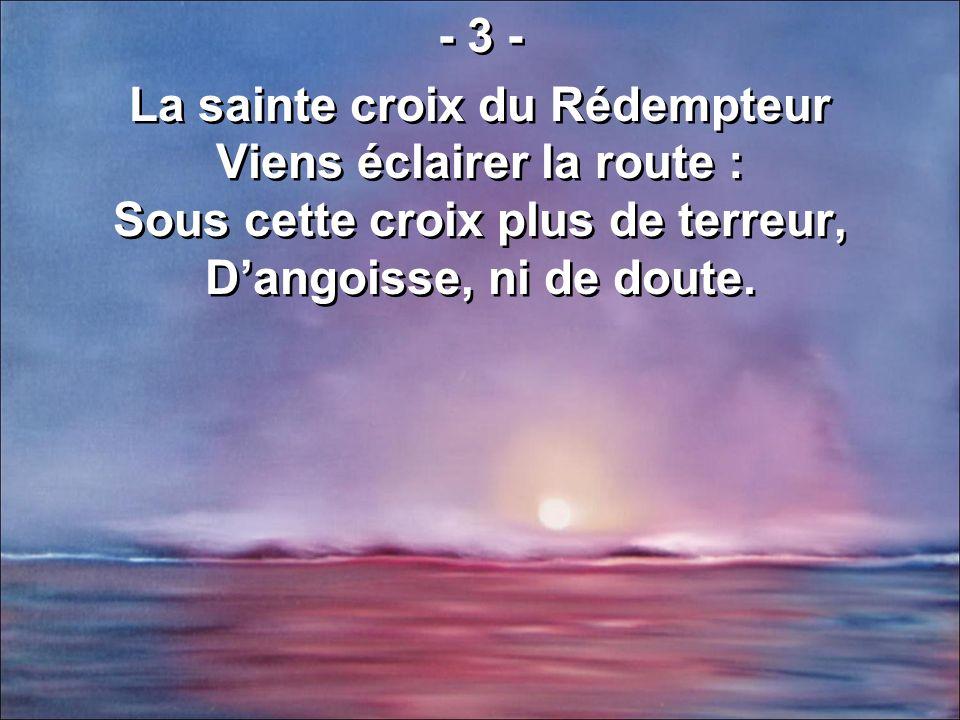 - 3 - La sainte croix du Rédempteur Viens éclairer la route : Sous cette croix plus de terreur, Dangoisse, ni de doute. - 3 - La sainte croix du Rédem